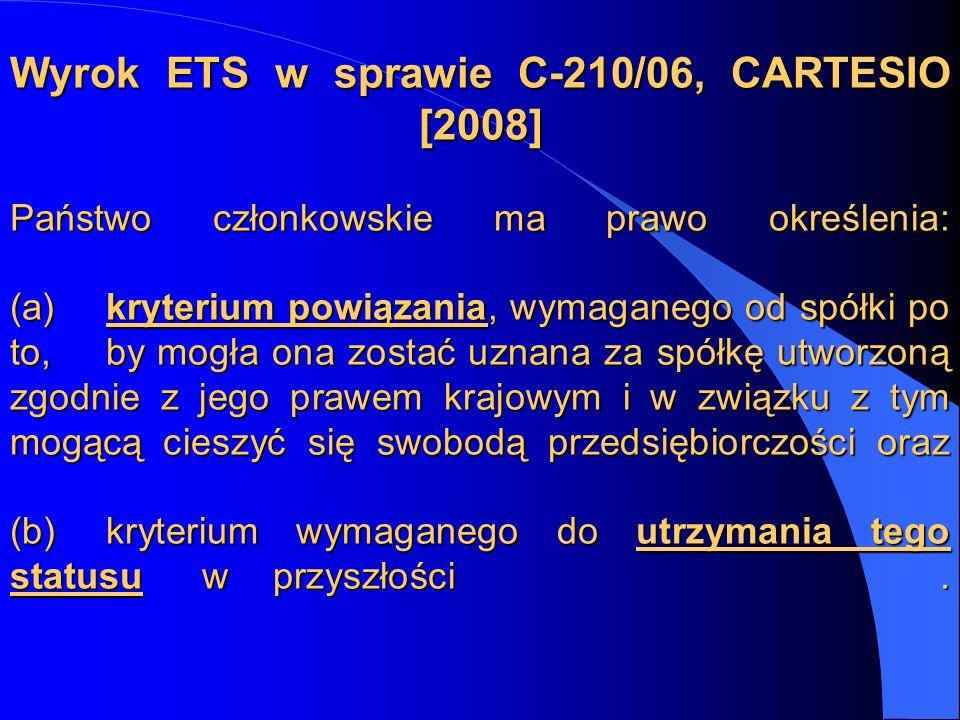 Wyrok ETS w sprawie C-210/06, CARTESIO [2008] Państwo członkowskie ma prawo określenia: (a) kryterium powiązania, wymaganego od spółki po to, by mogła ona zostać uznana za spółkę utworzoną zgodnie z jego prawem krajowym i w związku z tym mogącą cieszyć się swobodą przedsiębiorczości oraz (b) kryterium wymaganego do utrzymania tego statusu w przyszłości .
